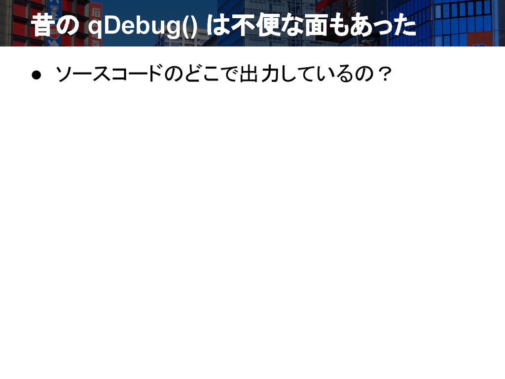 昔の qDebug() は不便な面もあった ● ソースコードのどこで出力しているの?