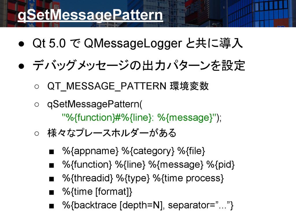 qSetMessagePattern ● Qt 5.0 で QMessageLogger と共...