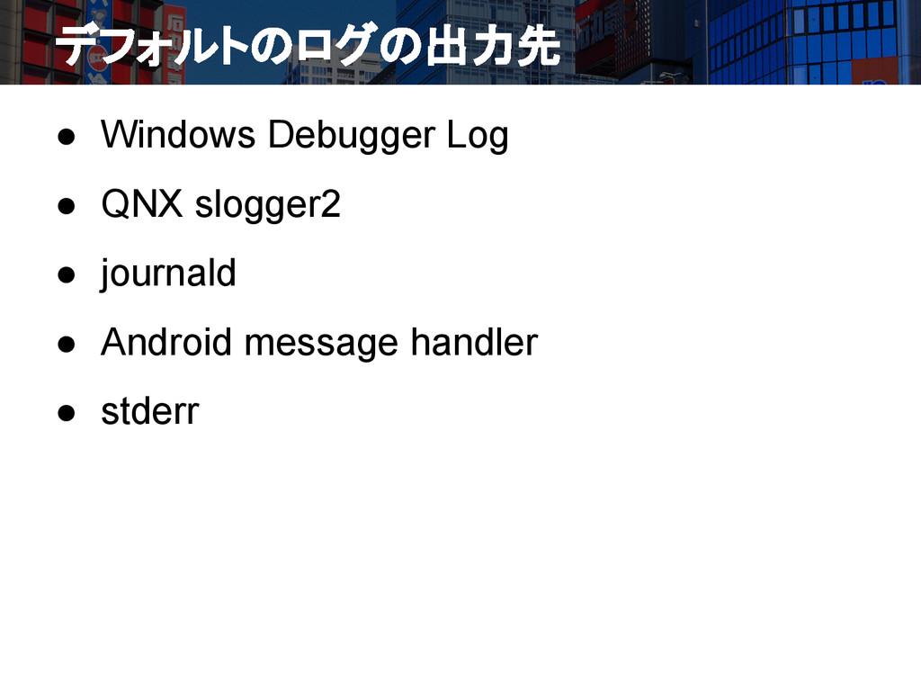 デフォルトのログの出力先 ● Windows Debugger Log ● QNX slogg...