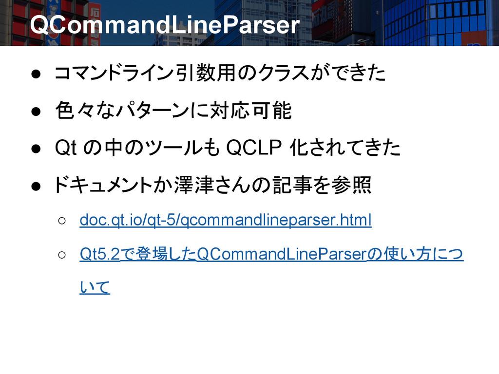 QCommandLineParser ● コマンドライン引数用のクラスができた ● 色々なパタ...