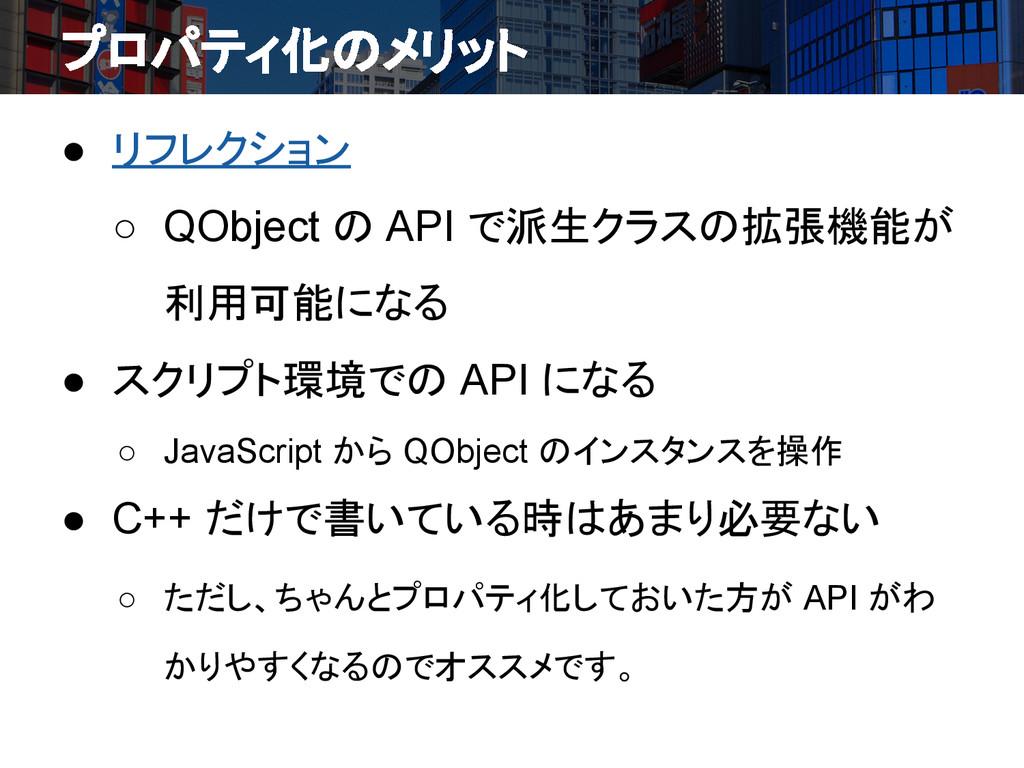 プロパティ化のメリット ● リフレクション ○ QObject の API で派生クラスの拡張...