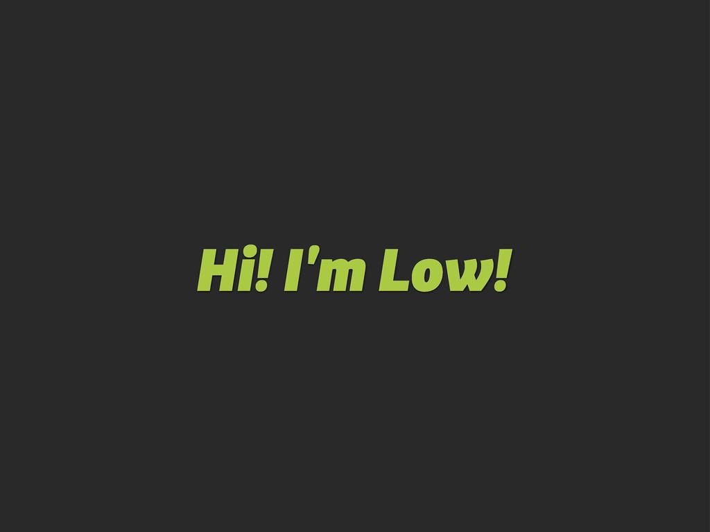 Hi! I'm Low!