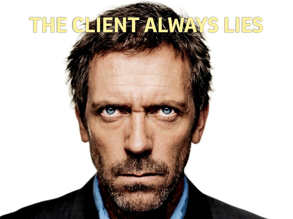 THE CLIENT ALWAYS LIES