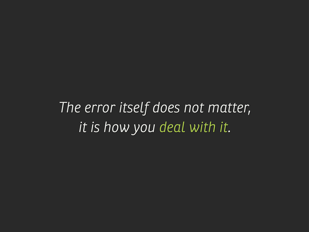 The error itself does not matter, it is how you...