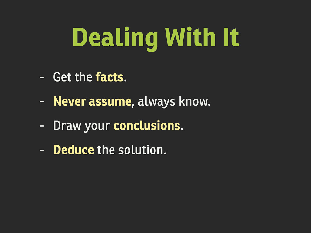 Dealing With It - Get the facts. - Never assume...