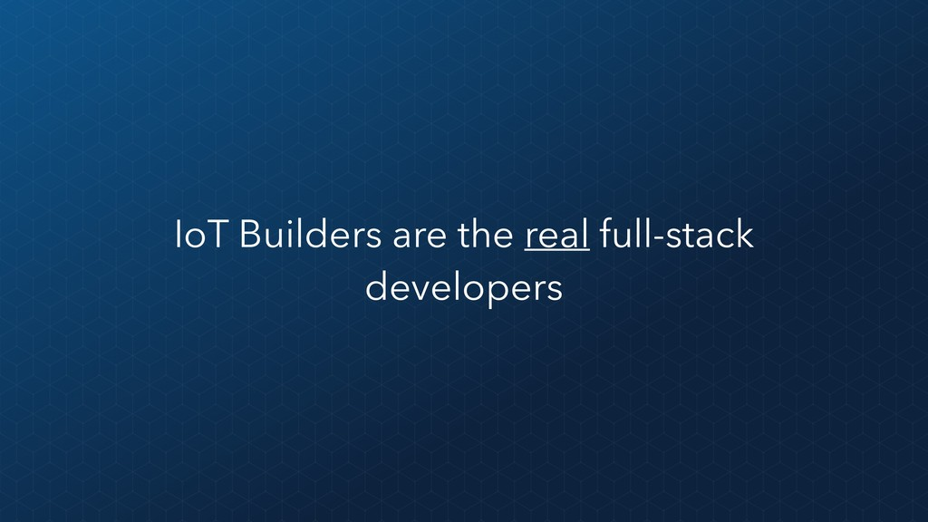 IoT Builders are the real full-stack developers