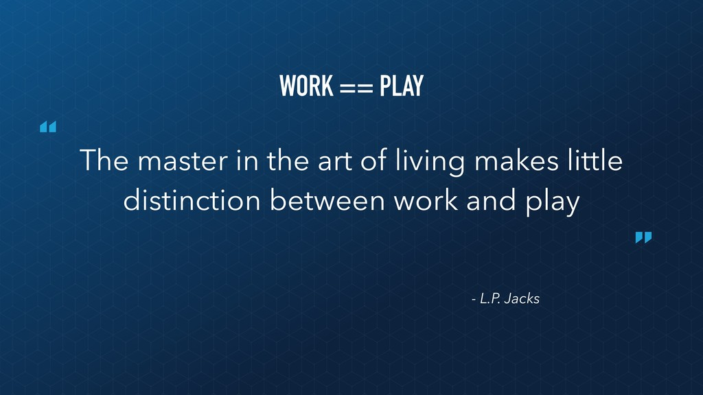 """ "" - L.P. Jacks WORK == PLAY The master in the..."