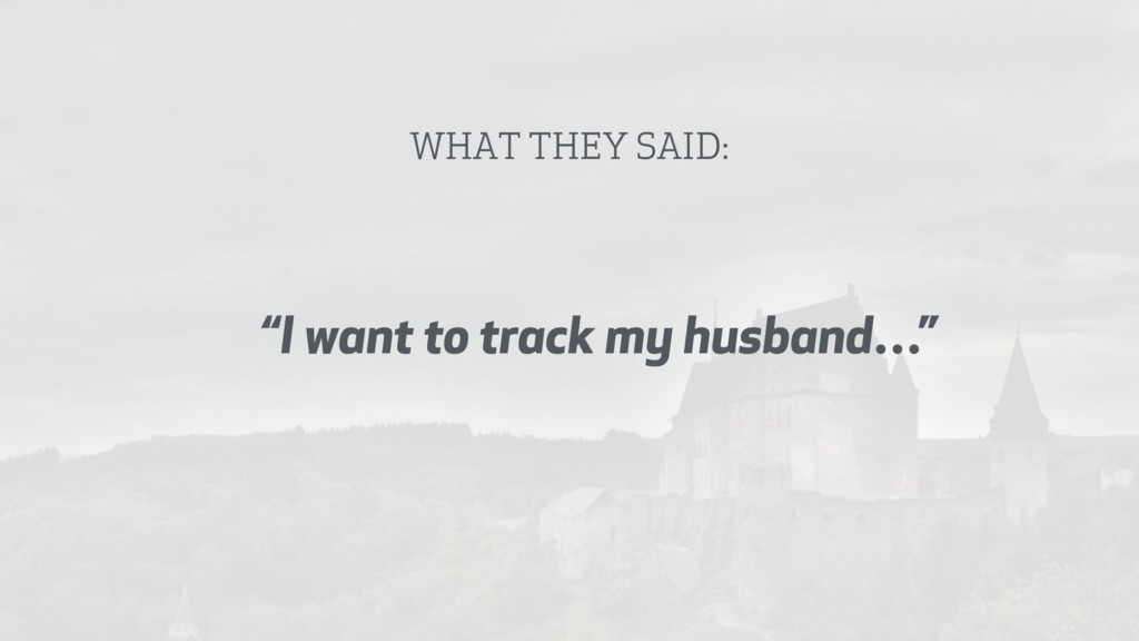 """I want to track my husband…"" WHAT THEY SAID:"