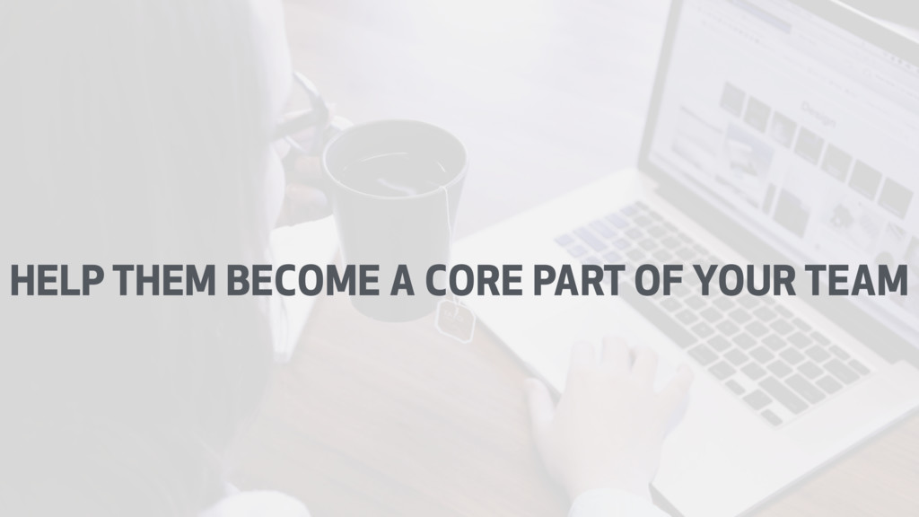 HELP THEM BECOME A CORE PART OF YOUR TEAM
