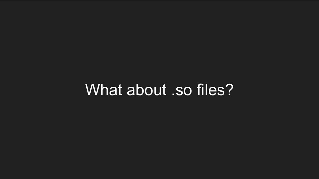 What about .so files?