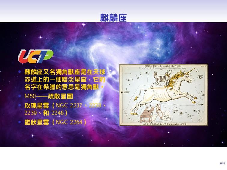 UCP 麒麟座 • 麒麟座又名獨角獸座是在天球 赤道上的一個黯淡星座,它的 名字在希臘的意思是...