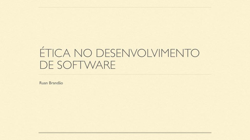 ÉTICA NO DESENVOLVIMENTO DE SOFTWARE Ruan Brand...