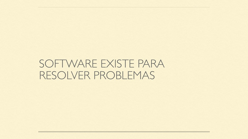 SOFTWARE EXISTE PARA RESOLVER PROBLEMAS