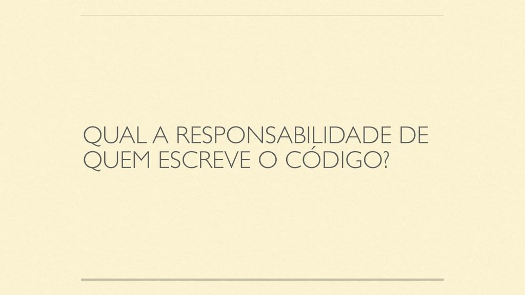 QUAL A RESPONSABILIDADE DE QUEM ESCREVE O CÓDIG...