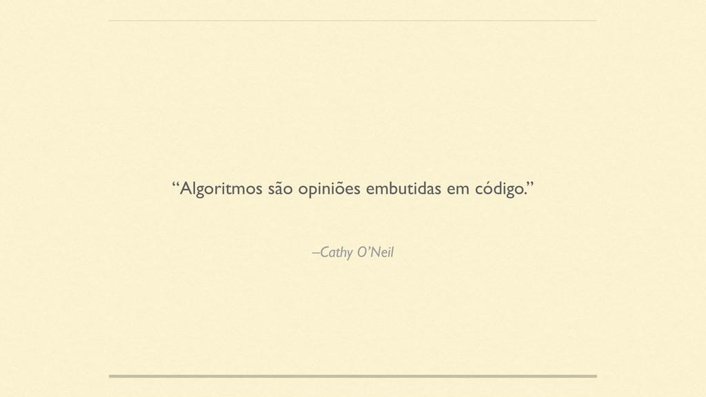"""–Cathy O'Neil """"Algoritmos são opiniões embutida..."""