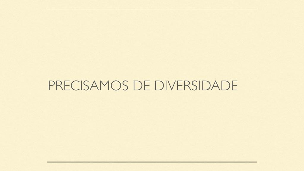 PRECISAMOS DE DIVERSIDADE
