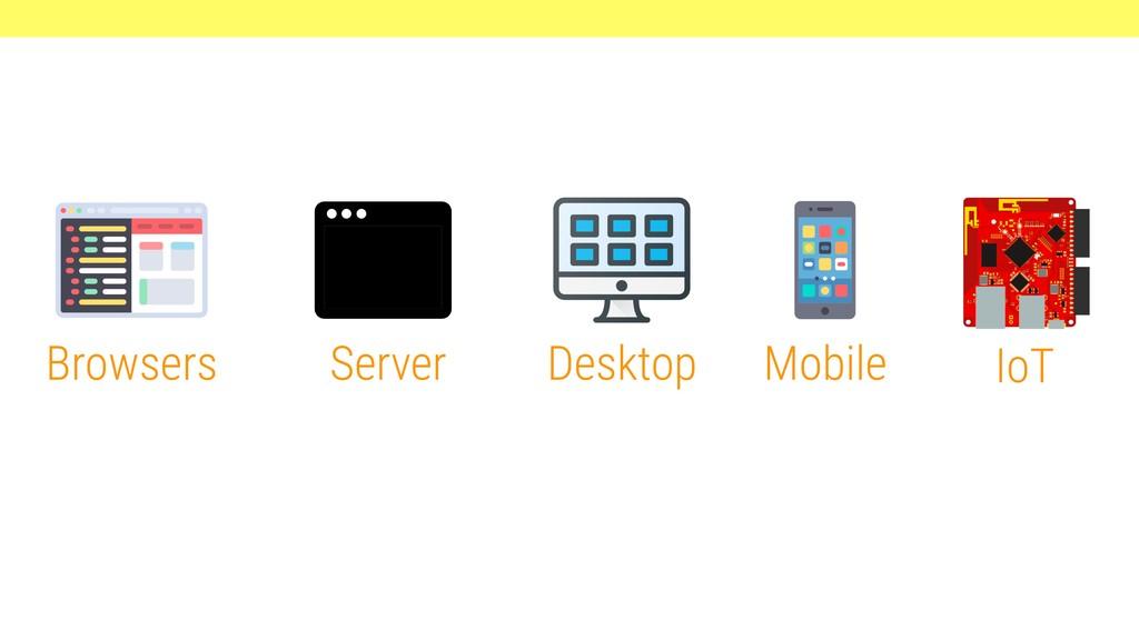 Browsers Server Desktop IoT Mobile