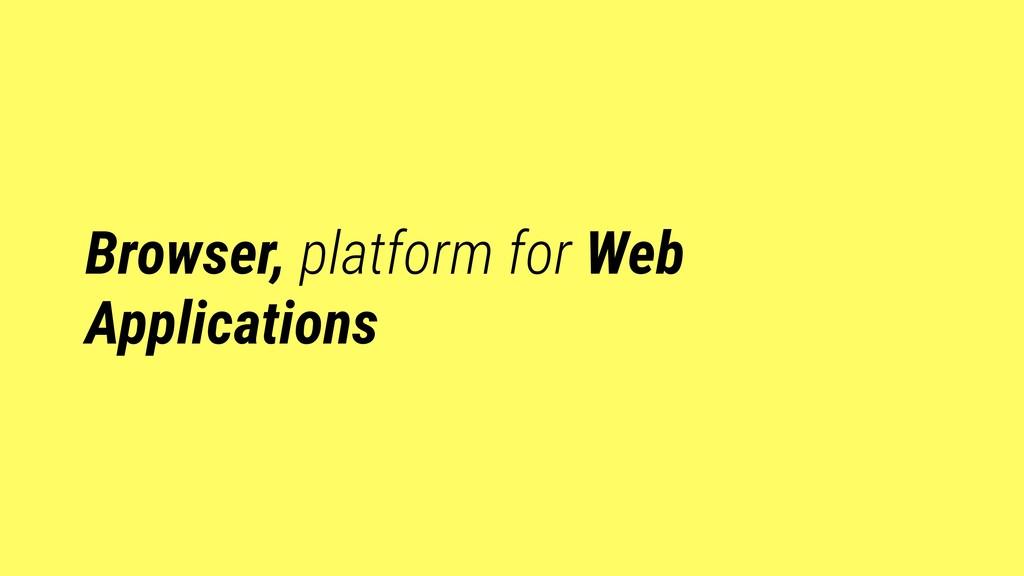 Browser, platform for Web Applications