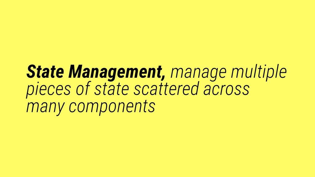 State Management, manage multiple pieces of sta...