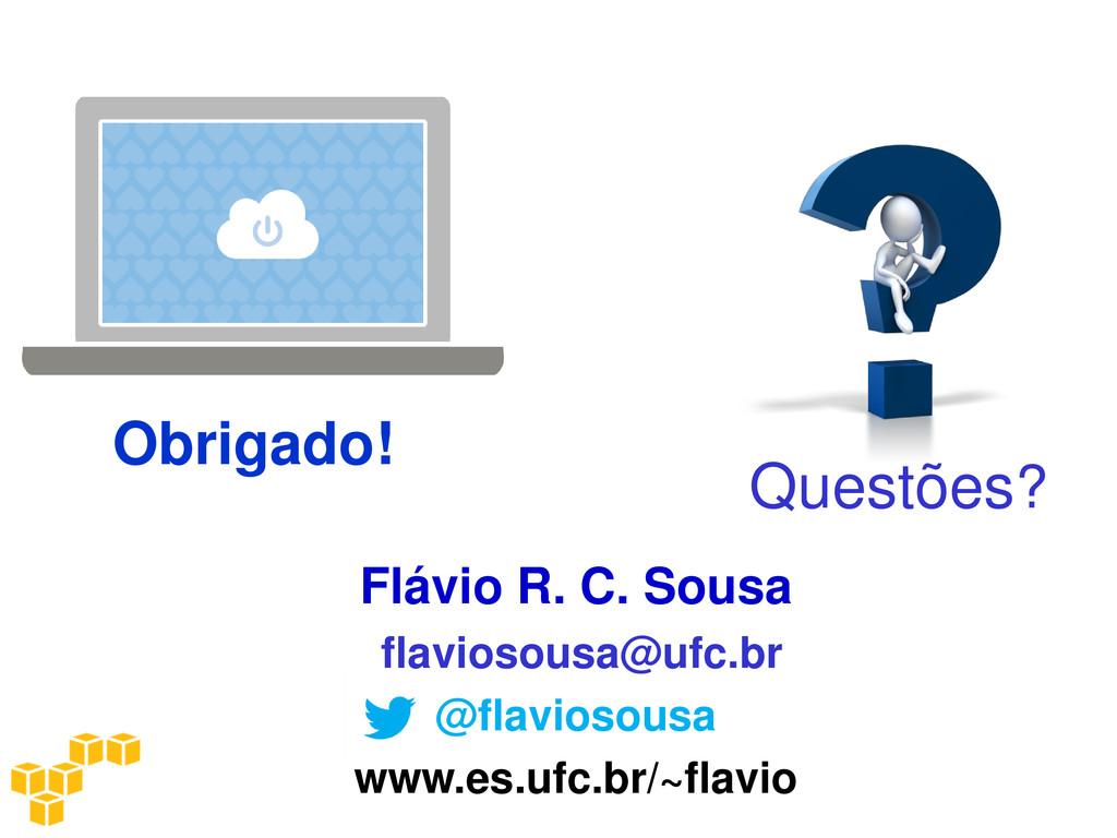 Obrigado! Questões? Flávio R. C. Sousa flavioso...