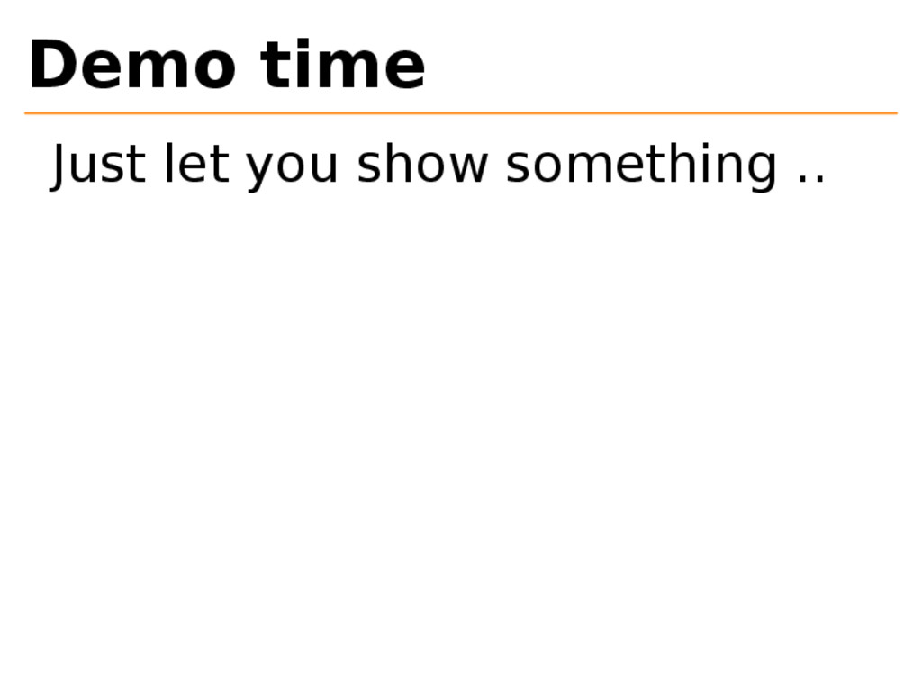Demo time Just let you show something ..
