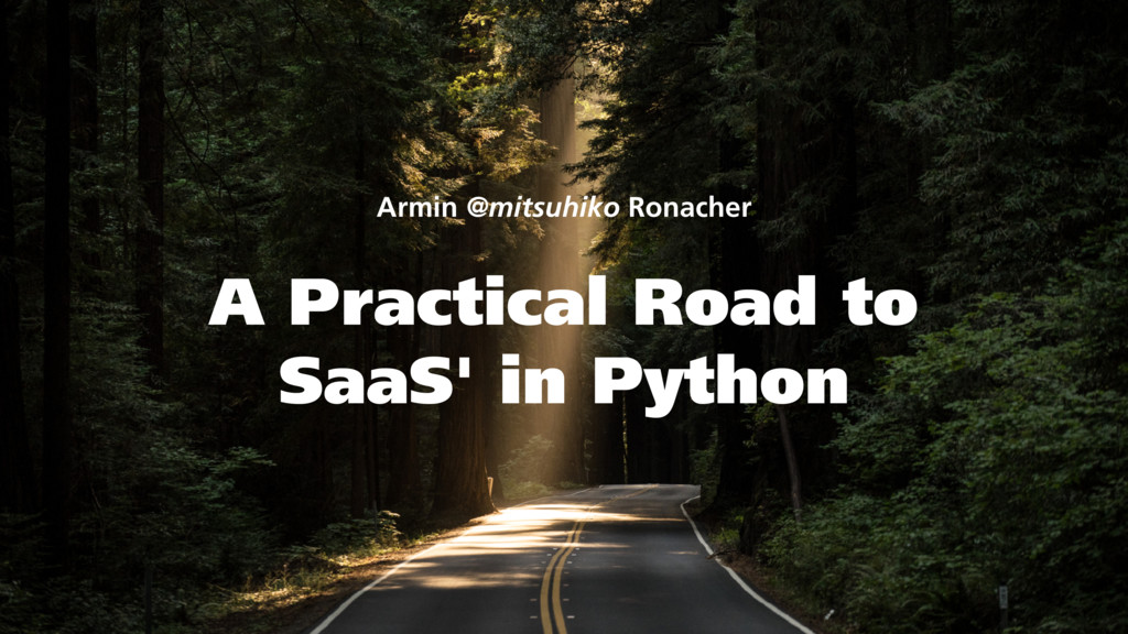 A Practical Road to SaaS' in Python Armin @mits...