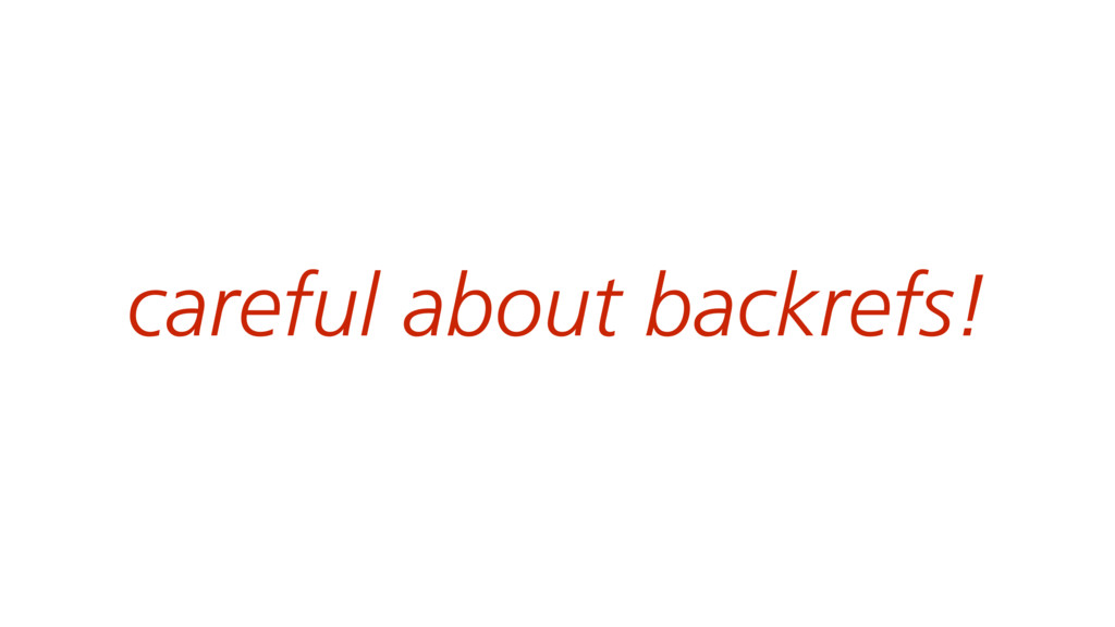 careful about backrefs!