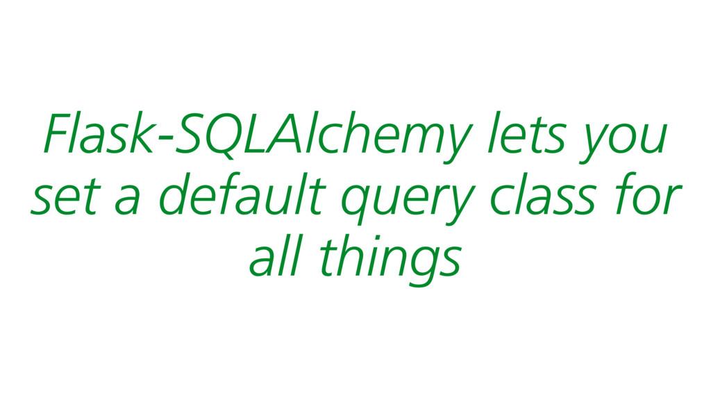 Flask-SQLAlchemy lets you set a default query c...