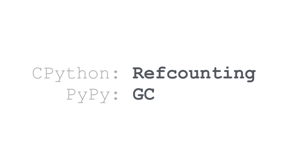 CPython: Refcounting PyPy: GC