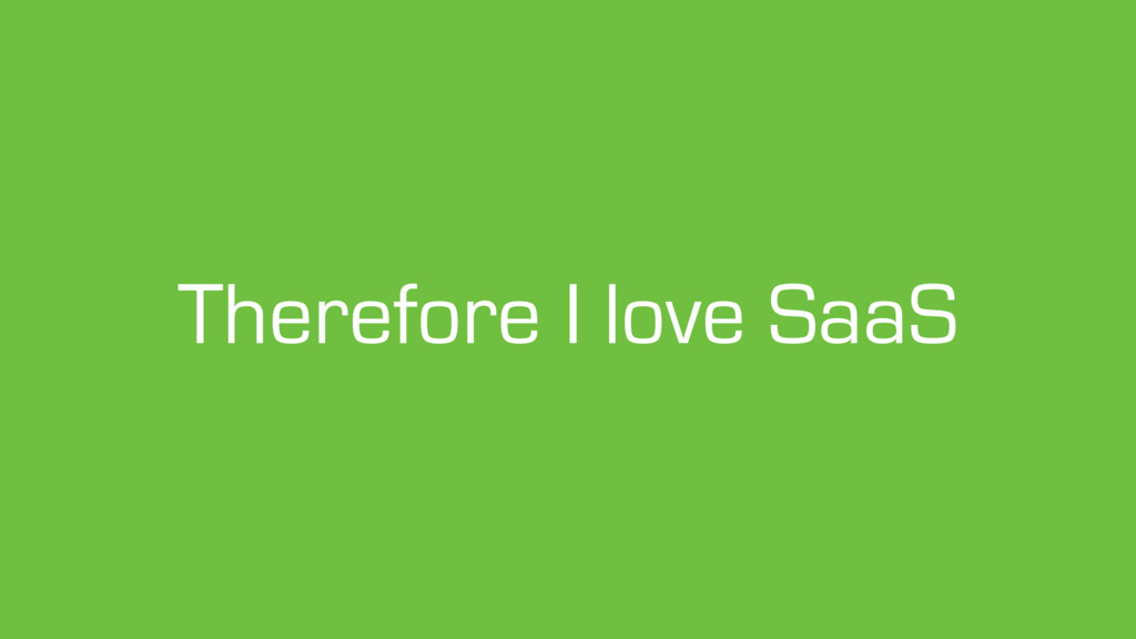 Therefore I love SaaS