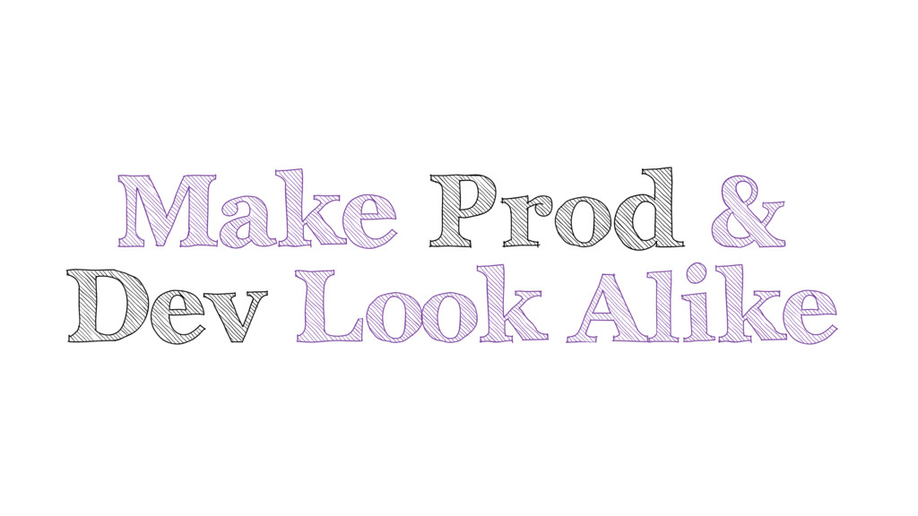 Make Prod & Dev Look Alike