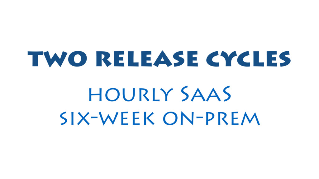 two release cycles hourly SaaS six-week on-prem