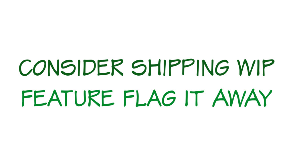 Consider shipping WIP feature flag IT AWAY