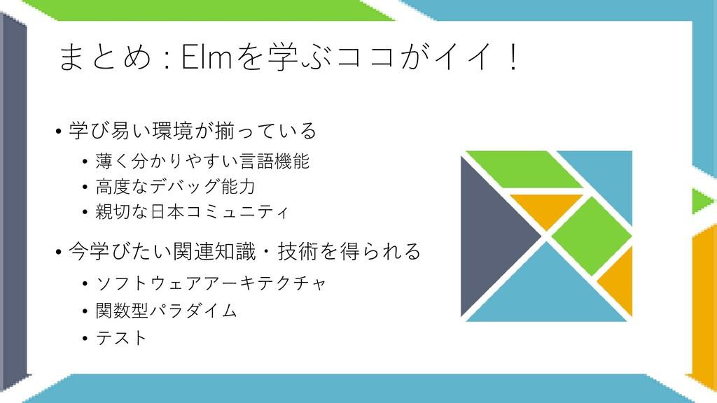 まとめ : Elmを学ぶココがイイ! • 学び易い環境が揃っている • 薄く分かりやすい言語機...