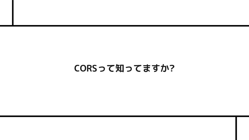 CORSって知ってますか?
