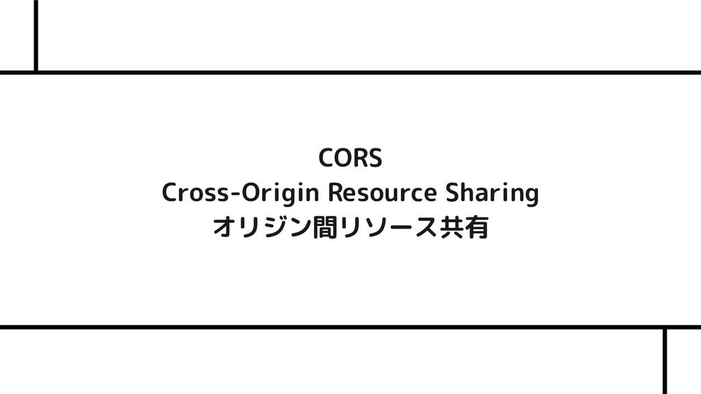 CORS Cross-Origin Resource Sharing オリジン間リソース共有