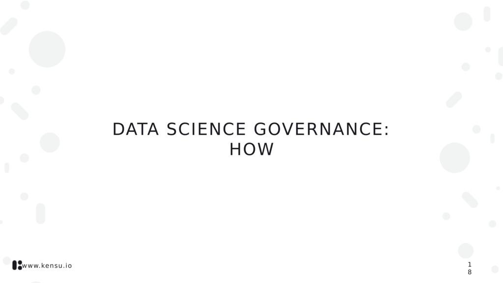 www.kensu.io DATA SCIENCE GOVERNANCE: HOW 1 8