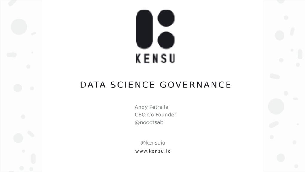www.kensu.io DATA SCIENCE GOVERNANCE Andy Petre...