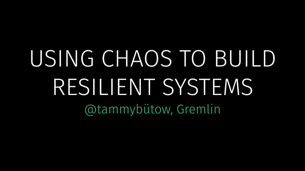 USING CHAOS TO BUILD RESILIENT SYSTEMS @tammybü...