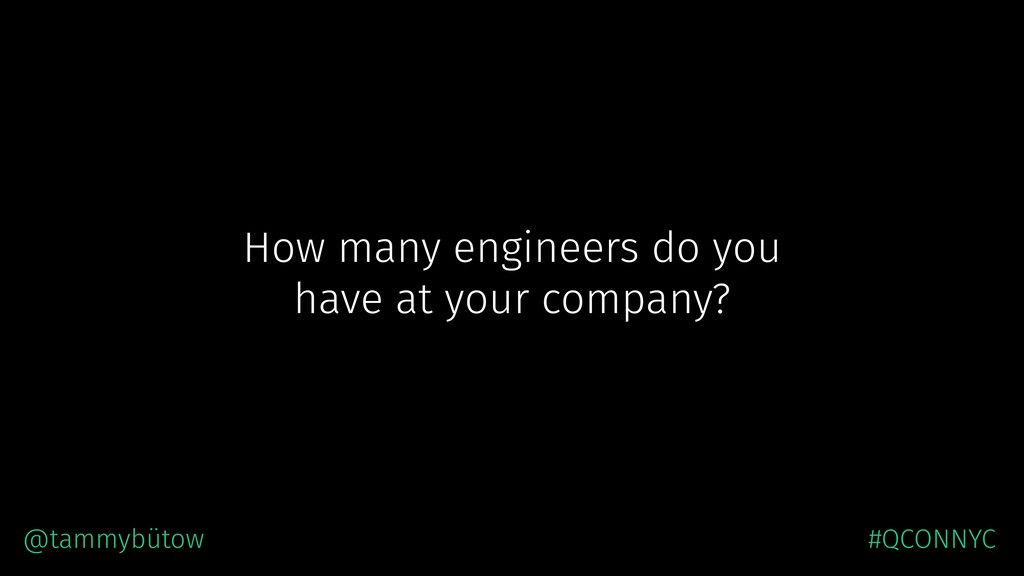 How many engineers do you have at your company?...