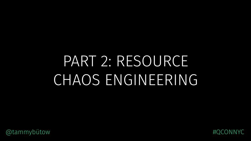 PART 2: RESOURCE CHAOS ENGINEERING @tammybütow ...