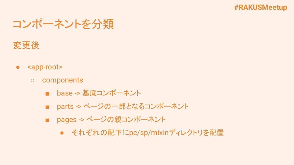 #RAKUSMeetup コンポーネントを分類 変更後 ● <app-root> ○ comp...