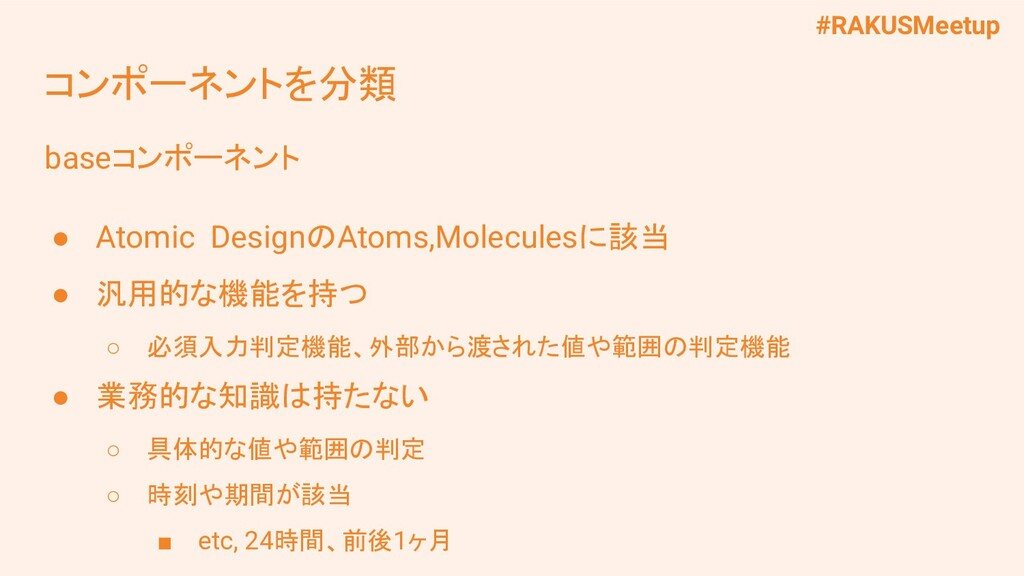 #RAKUSMeetup baseコンポーネント ● Atomic DesignのAtoms,...