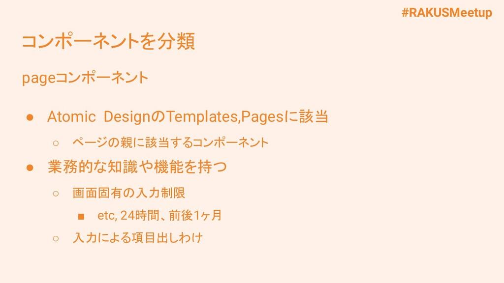 #RAKUSMeetup コンポーネントを分類 pageコンポーネント ● Atomic De...