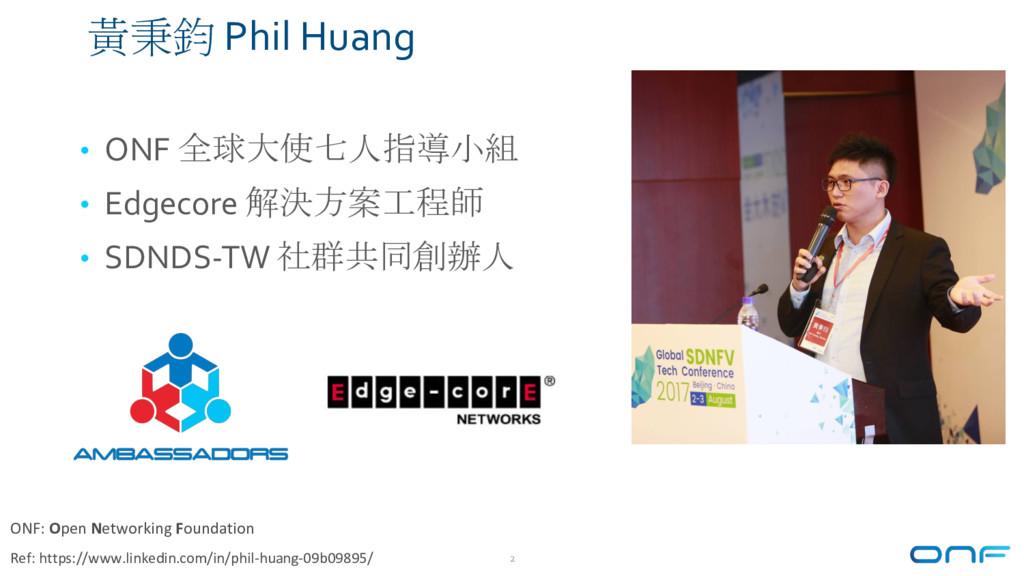 2 黃秉鈞 Phil Huang • ONF 全球大使七人指導小組 • Edgecore 解決...