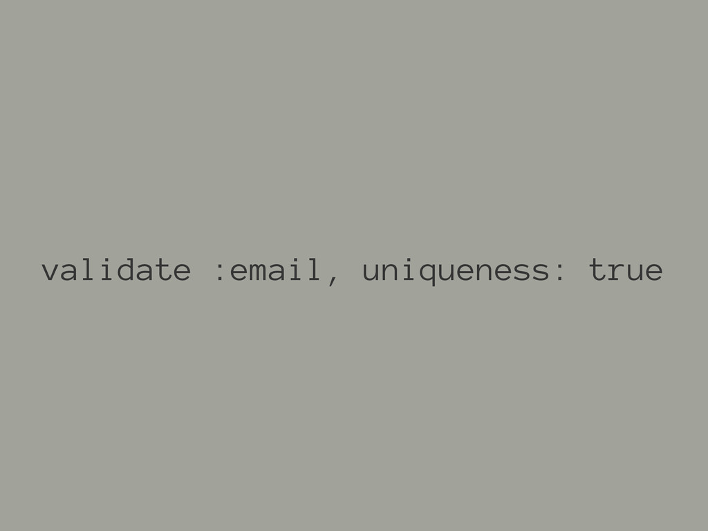 validate :email, uniqueness: true