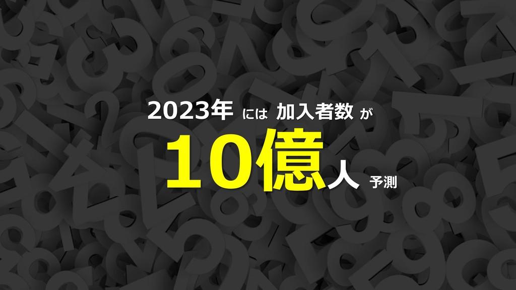 13 2023年 には 加入者数 が 10億人 予測