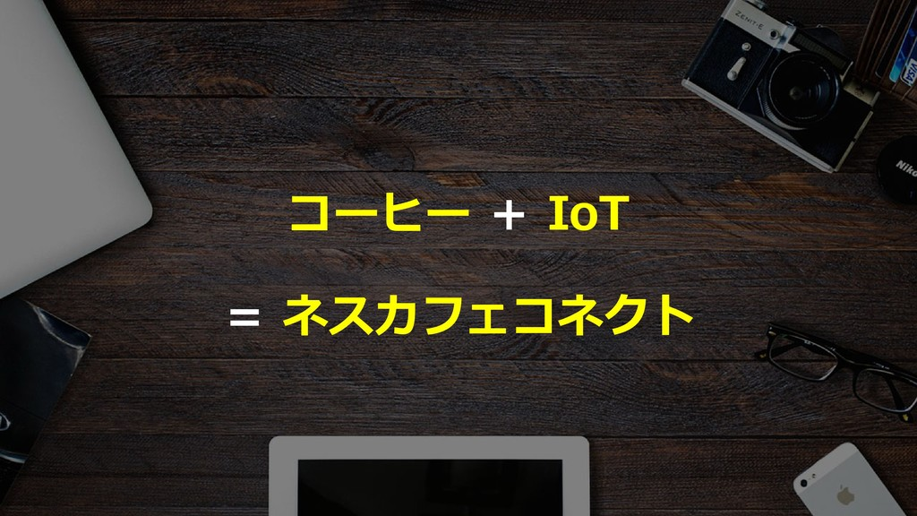 33 コーヒー + IoT = ネスカフェコネクト