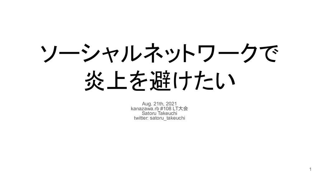 ソーシャルネットワークで 炎上を避けたい Aug. 21th, 2021 kanazawa.r...