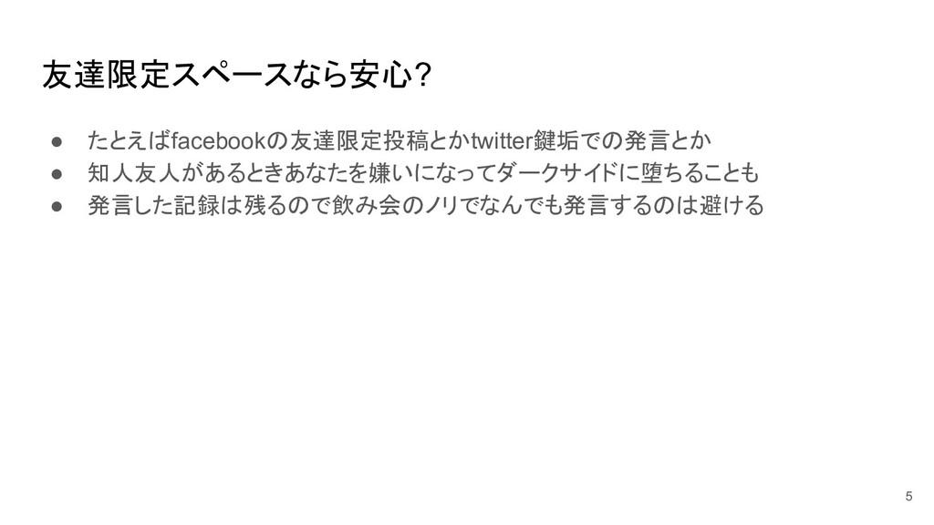 友達限定スペースなら安心? ● たとえばfacebookの友達限定投稿とかtwitter鍵垢で...